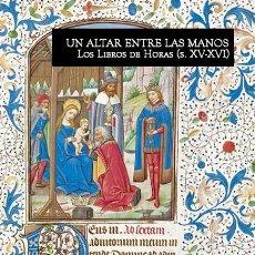 Libros: ¡LIBRO NUEVO! UN ALTAR ENTRE LAS MANOS. LOS LIBROS DE HORAS (S. XV-XVI). Lote 114142515