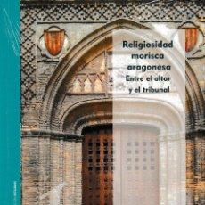 Libros: RELIGIOSIDAD MORISCA ARAGONESA. ENTRE EL ALTAR Y EL TRIBUNAL (JORGE DEL OLIVO) I.F.C. 2020. Lote 224132668