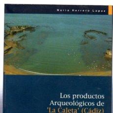 Libros de segunda mano: LOS PRODUCTOS AEQUEOLÓGICOS DE LA CALETA, CÁDIZ, NURIA HERRERO LAPAZ, AYUNTAMIENTO DE CÁDIZ. Lote 32173186