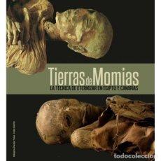 Libros de segunda mano: TIERRA DE MOMIAS. LA TÉCNICA DE ETERNIZAR EN EGIPTO Y CANARIAS. 2014. Lote 112948903