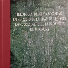 Libros de segunda mano: IDEOLOGÍA, IMAGEN Y SOCIEDAD EN EL INICIO DE LA EDAD DEL BRONCE EN OCCIDENTE PROVINCIA A CORUÑA.... Lote 98888151