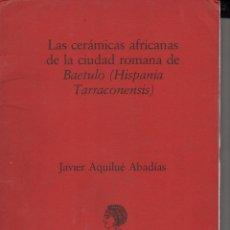 Libros de segunda mano: J. AQUILUÉ ABADÍAS : LAS CERÁMICAS AFRICANAS DE LA CIUDAD ROMANA DE BAETULO (1987). Lote 102364367