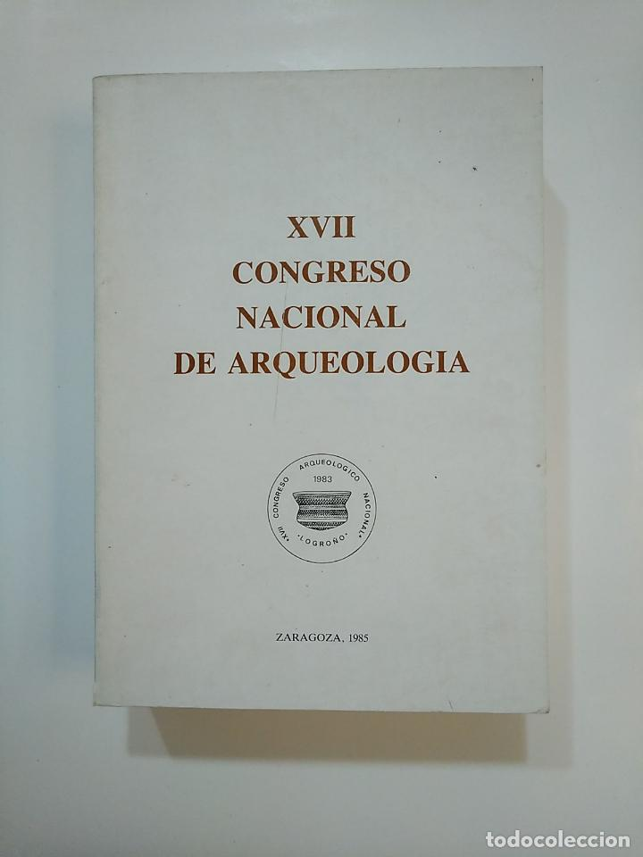 XVII CONGRESO NACIONAL DE ARQUEOLOGÍA. ZARAGOZA 1985. TDK362 (Libros de Segunda Mano - Ciencias, Manuales y Oficios - Arqueología)