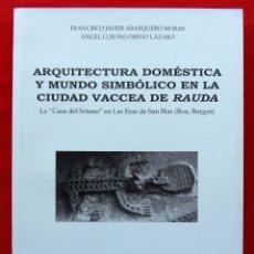 Libros de segunda mano: ARQUITECTURA DOMÉSTICA Y MUNDO SIMBÓLICO EN LA CIUDAD VACCEA DE RAUDA. ROA. BURGOS. AÑO: 2012.. Lote 182296452
