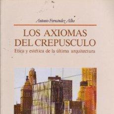 Libros de segunda mano: LOS AXIOMAS DEL CREPÚSCULO. ÉTICA Y ESTÉTICA DE LA ARQUITECTURA. ANTONIO FERNÁNDEZ ALBA.. Lote 24490188