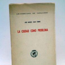 Libros de segunda mano: LA CIUDAD COMO PROBLEMA (JOSÉ MANUEL CASAS TORRES) UNIVERSIDAD DE ZARAGOZA, 1958. Lote 149864021