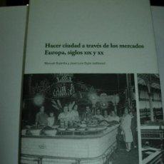 Libros de segunda mano: HACER CIUDAD A TRAVES DE LOS MERCADOS EUROPA SIGLOS XIX Y XX. Lote 151537394