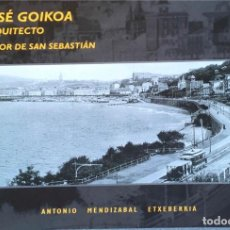 Libros de segunda mano: JOSÉ GOIKOA. ARQUITECTO AUTOR DE SAN SEBASTIÁN. ANTONIO MENDIZABAL ETXEBERRIA.. Lote 205559718