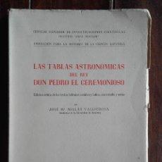 Libros de segunda mano: LAS TABLAS ASTRONÓMICAS DEL REY DON PEDRO EL CEREMONIOSO, JOSE. M. MILLAS VALLICROSA. Lote 172352030