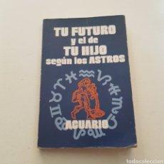 Libros de segunda mano: TU FUTURO Y EL DE TU HIJO SEGUN LOS ASTROS - ACUARIO. Lote 235672290
