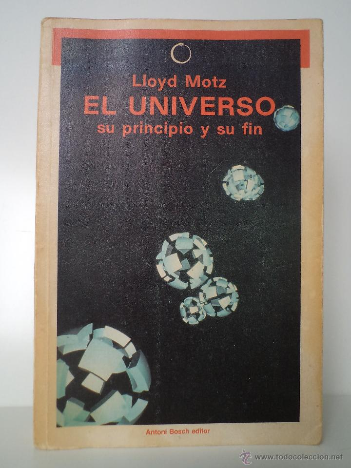 EL UNIVERSO SU PRINCIPIO Y SU FIN. MOTZ, LLOYD. BOSCH EDITOR, 1985. ISBN 84-7162-759-0 (Libros de Segunda Mano - Ciencias, Manuales y Oficios - Astronomía)