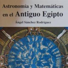 Libros de segunda mano: ASTRONOMÍA Y MATEMÁTICAS EN EL ANTIGUO EGIPTO - ÁNGEL SÁNCHEZ RODRÍGUEZ. Lote 228019435