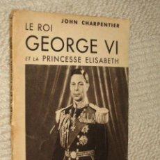 Libros de segunda mano: LE ROI GEORGE VI ET LA PRINCESSE ELISABETH, POR JOHN CARPENTIER. 1937, REALEZA, EN FRANCÉS. Lote 23036986