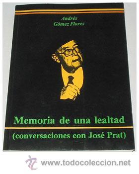 MEMORIA DE UNA LEALTAD. CONVERSACIONES CON JOSÉ PRAT, POR ANDRÉS GÓMEZ FLORES. (Libros de Segunda Mano - Biografías)