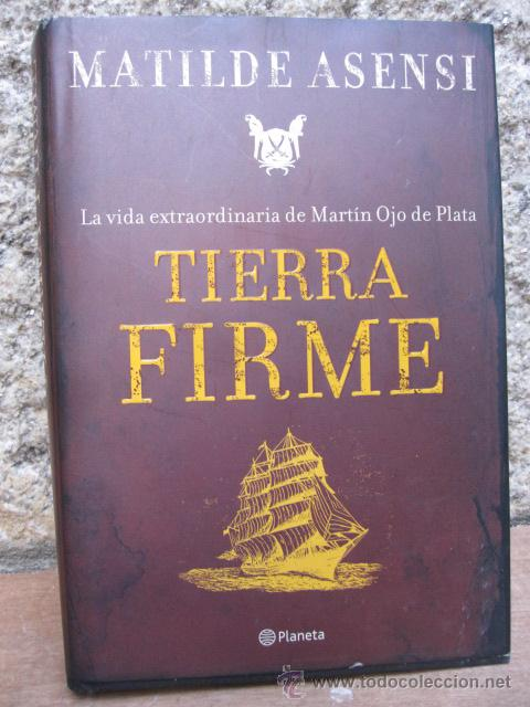 TIERRA FIRME. LA VIDA EXTRAORDINARIA DE MARTÍN OJO DE PLATA. - MATILDE ASENSI PLANETA 2007 (Libros de Segunda Mano - Biografías)