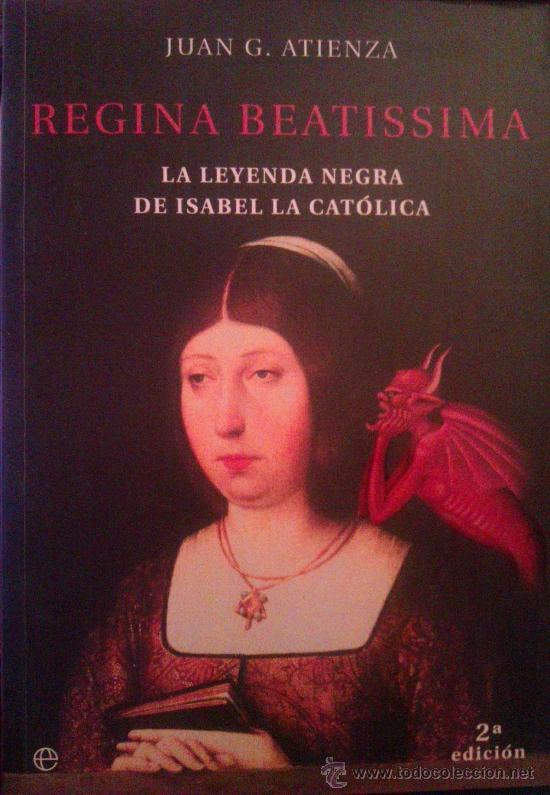 JUAN G. ATIENZA: REGINA BEATISSIMA, LA LEYENDA NEGRA DE ISABEL LA CATÓLICA. MADRID, 2002 (Libros de Segunda Mano - Biografías)