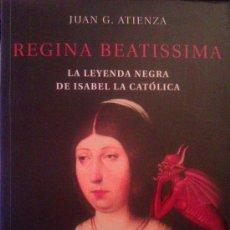 Libros de segunda mano: JUAN G. ATIENZA: REGINA BEATISSIMA, LA LEYENDA NEGRA DE ISABEL LA CATÓLICA. MADRID, 2002. Lote 38306774