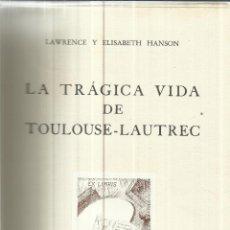 Libros de segunda mano: LA TRÁGICA VIDA DE TOULOUSE-LAUTREC. LAWRENCE Y ELISABETH HANSON. EDITORIAL JUVENTUD. BARCELONA.1957. Lote 40564910
