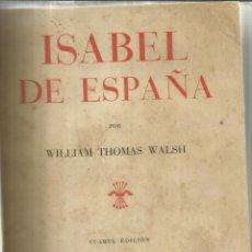 Libros de segunda mano: ISABEL DE ESPAÑA. WILLIAM THOMAS WALSH. 4ª EDI. CULTURA ESPAÑOLA. MADRID. ANTIGUO. Lote 40966886