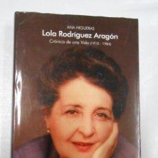 Libros de segunda mano: LOLA RODRÍGUEZ ARAGÓN : CRÓNICA DE UNA VIDA : 1910-1984 - HIGUERAS, ANA. TDK100. Lote 145706982