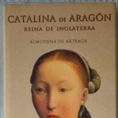 Libros de segunda mano: CATALINA DE ARAGÓN.REINA DE INGLATERRA.ALMUDENA DE ARTEAGA.PRIMERA EDICIÓN. Lote 117251055