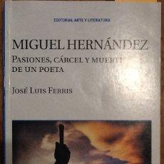 Libros de segunda mano: MIGUEL HERNÁNDEZ. PASIONES, CÁRCEL Y MUERTE DE UN POETA - JOSÉ LUIS FERRIS. Lote 147193114