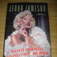 Libros de segunda mano: CÓMO HACER EL AMOR IGUAL QUE UNA ESTRELLA DEL PORNO (JENNA JAMESON Y NEIL STRAUSS) AUTOBIOGRAFÍA. Lote 150101950