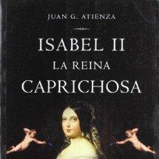 Libros de segunda mano: ISABEL II LA REINA CAPRICHOSA - JUAN G. ATIENZA. Lote 171739348