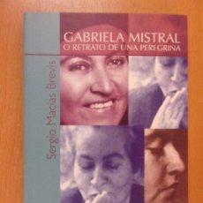 Libros de segunda mano: GABRIELA MISTRAL O RETRATO DE UNA PEREGRINA / SERGIO MACÍAS BREVIS / 2005. Lote 180840081