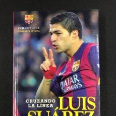 Libros de segunda mano: CRUZANDO LA LINEA, LUIS SUAREZ, MI AUTOBIOGRAFIA - 1ª EDICION 2015 CRONICA - NUEVO DE EDITORIAL. Lote 193832986