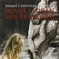 Libros de segunda mano: DONDE LLORAN LOS DRAGONES. ISMAEL CONTRERAS CARMONA . Lote 115607607