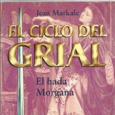 Libros de segunda mano: EL CICLO DEL GRIAL: EL HADA MORGANA, JEAN MARKALE , 1999. Lote 124432187