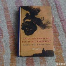 Libros de segunda mano: ANTOLOGÍA UNIVERSAL DEL RELATO FANTÁSTICO. JACOBO SIRUELA (ATALANTA) - TAPA DURA. Lote 130638690