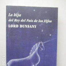 Libros de segunda mano: LA HIJA DEL REY DEL PAÍS DE LOS ELFOS LORD DUNSANY EDICIONES ALFABIA, 1ª ED. 2012 - EXCELENTE ESTADO. Lote 164961258
