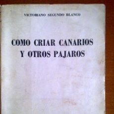 Libros de segunda mano: COMO CRIAR CANARIOS Y OTROS PÁJAROS, VICTORIANO SEGUNDO BLANCO. Lote 44257346