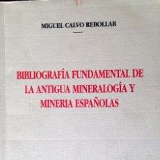 Libros de segunda mano: BIBLIOGRAFIA FUNDAMENTAL DE LA ANTIGUA MENERALOGIA Y MINERIAS ESPAÑOLAS. CALVO REBOLLAR MIGUEL. Lote 61731844