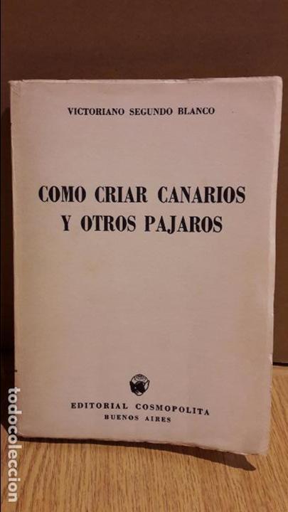 COMO CRIAR CANARIOS Y OTROS PÁJAROS. VICTORIANO SEGUNDO. ED / COSMOPOLITA. BUENOS AIRES-1965.OCASIÓN (Libros de Segunda Mano - Ciencias, Manuales y Oficios - Biología y Botánica)