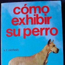 Libros de segunda mano: COMO EXHIBIR SU PERRO - V. T. NICHOLS - EDITORIAL HISPANO EUROPEA, 1985 -. Lote 128377807