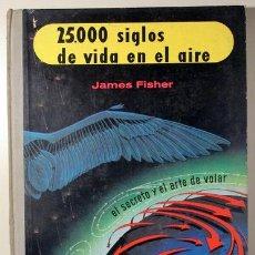 Libros de segunda mano: FISHER, JAMES - 25.000 SIGLOS DE VIDA EN EL AIRE. EL SECRETO Y EL ARTE DE VOLAR - BARCELONA 1959 - M. Lote 156795018