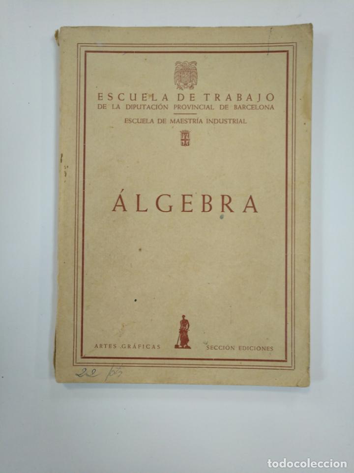ALGEBRA ESCUELA DE TRABAJO DE LA DIPUTACION PROVINCIAL DE BARCELONA. TDK382 (Libros de Segunda Mano - Ciencias, Manuales y Oficios - Física, Química y Matemáticas)