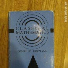 Libros de segunda mano de Ciencias: CLASSICAL MATHEMATICS. A CONCISE HISTORY OF THE CLASSICAL ERA IN MATHEMATICS. HOFMANN. Lote 159105670