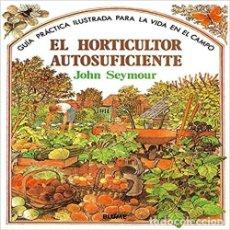 Livres d'occasion: EL HORTICULTOR AUTOSUFICIENTE (GUÍA PRÁCTICA ILUSTRADA PARA LA VIDA EN EL CAMPO) JOHN SEYMOUR. Lote 235810175