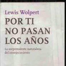 Libros de segunda mano: POR TI NO PASAN LOS AÑOS LEWIS WOLPERT LA SORPRENDENTE NATURALEZA DEL ENVEJECIMIENTO. Lote 262121720