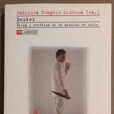 Libros de segunda mano: DEXTER. ÉTICA Y ESTÉTICA DE UN ASESINO EN SERIE. PATRICIA TRAPERO LLOBERA (ED.) LAERTES ED. RAREZA!!. Lote 110252751
