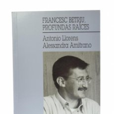 Libros de segunda mano: FRANCESC BETRIU, PROFUNDAS RAÍCES - LLORENS, ANTONIO / AMITRANO, ALESSANDRA. Lote 130496766