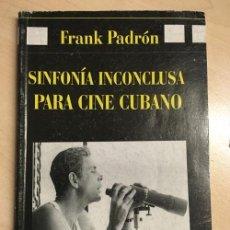 Libros de segunda mano: FRANK PADRÓN. SINFONÍA INCONCLUSA PARA CINE CUBANO. Lote 149849150