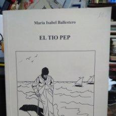 Libros de segunda mano: EL TÍO PEP-MARIA ISABEL BALLESTEROS-EDITA MARE NOSTRUM-AUTORA DE REQUENA-1998. Lote 244530245