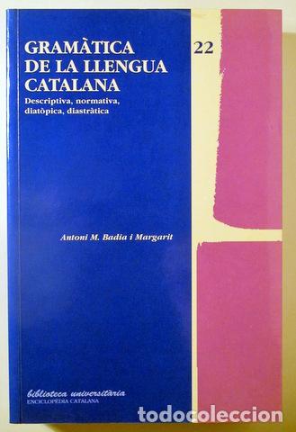 BADIA I MARGARIT, ANTONI M. - GRAMÀTICA DE LA LLENGUA CATALANA DESCRIPTIVA, NORMATIVA, DIATÒPICA, DI (Libros de Segunda Mano - Cursos de Idiomas)