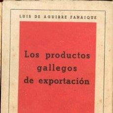 Libros de segunda mano: 1945 LOS PRODUCTOS GALLEGOS DE EXPORTACION HISTORIA FOLKLORE LUIS DE AGUIRRE FANAIQUE. Lote 25734113