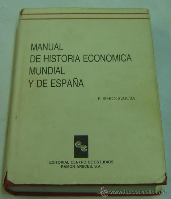 MANUAL DE HISTORIA ECONOMICA MUNDIAL Y DE ESPAÑA-F.SIMON SEGURA-CENTRO ESTUDIOS RAMON ARECES 1992 (Libros de Segunda Mano - Ciencias, Manuales y Oficios - Derecho, Economía y Comercio)